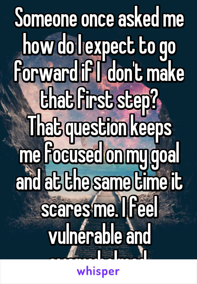 Someone once asked me how do I expect to go forward if I  don't make that first step? That question keeps me focused on my goal and at the same time it scares me. I feel vulnerable and overwhelmed.