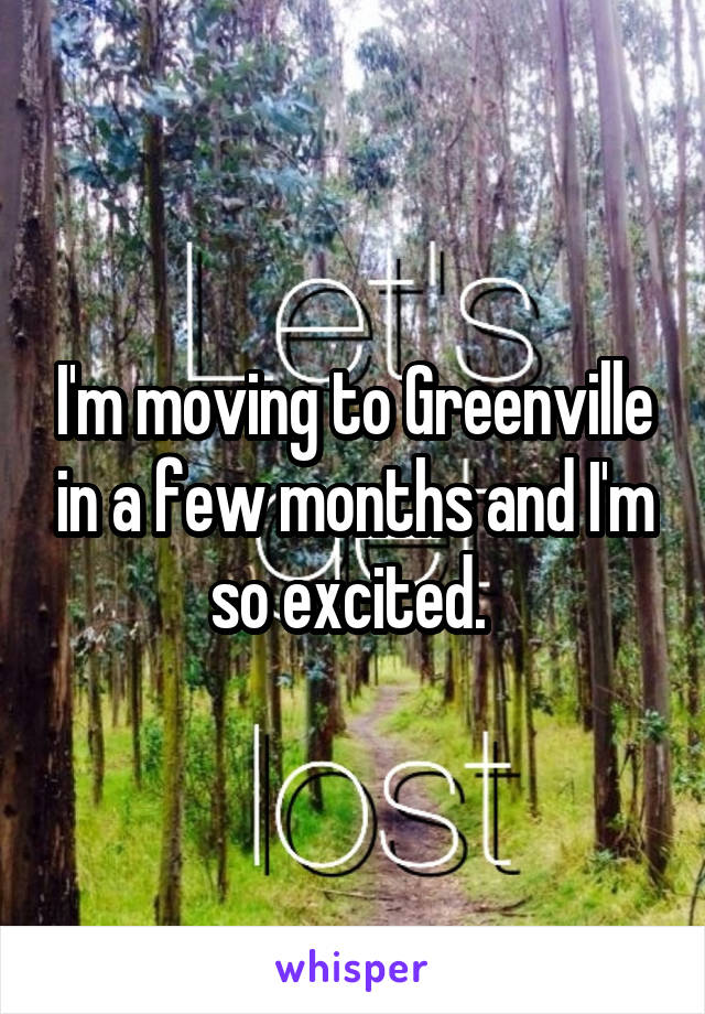 I'm moving to Greenville in a few months and I'm so excited.