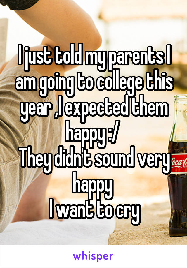 I just told my parents I am going to college this year ,I expected them happy :/  They didn't sound very happy  I want to cry