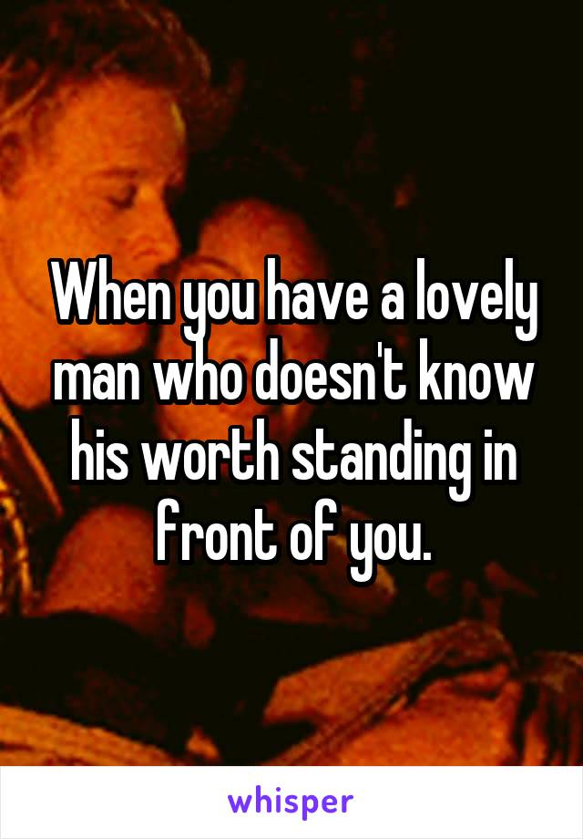 When you have a lovely man who doesn't know his worth standing in front of you.