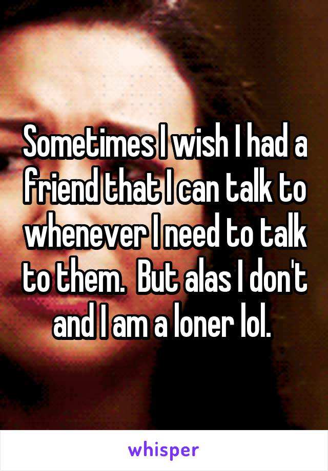 Sometimes I wish I had a friend that I can talk to whenever I need to talk to them.  But alas I don't and I am a loner lol.
