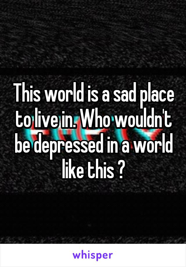 This world is a sad place to live in. Who wouldn't be depressed in a world like this ?