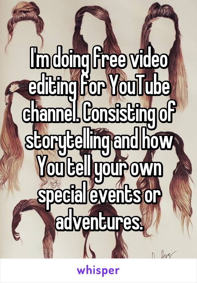 I'm doing free video editing for YouTube channel. Consisting of storytelling and how You tell your own special events or adventures.