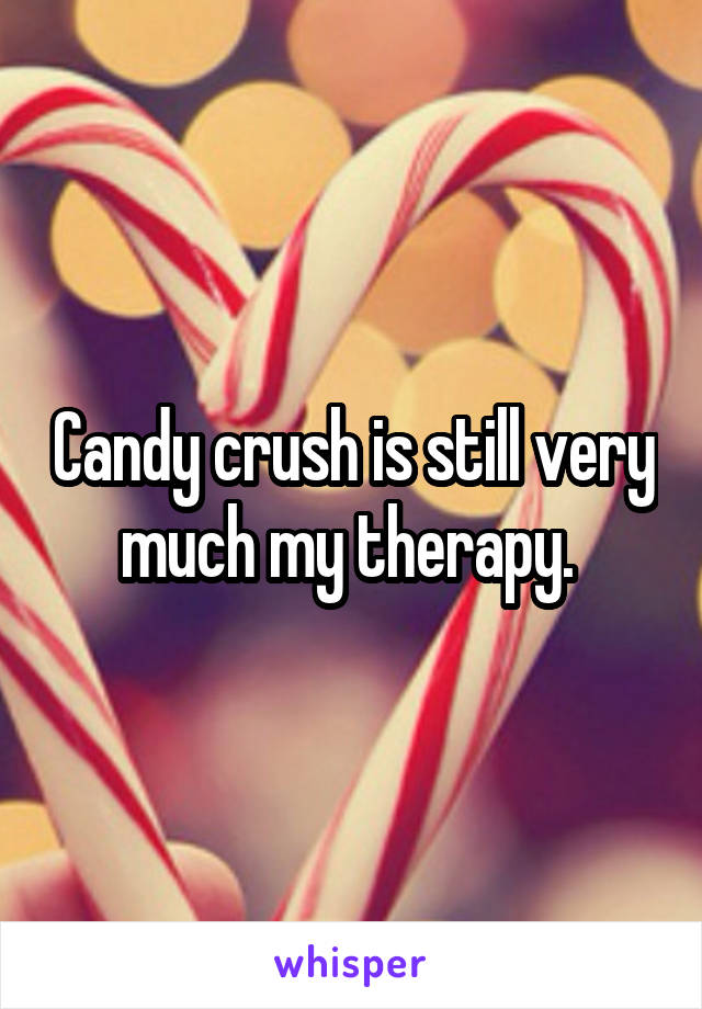 Candy crush is still very much my therapy.