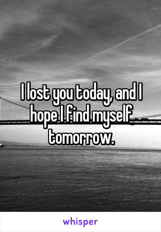 I lost you today, and I hope I find myself tomorrow.