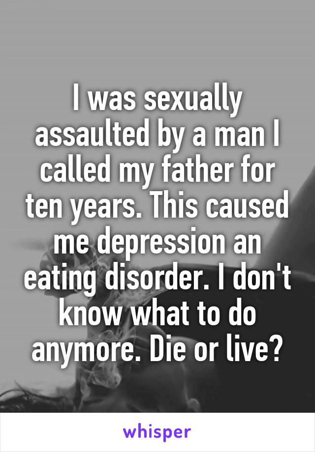 I was sexually assaulted by a man I called my father for ten years. This caused me depression an eating disorder. I don't know what to do anymore. Die or live?
