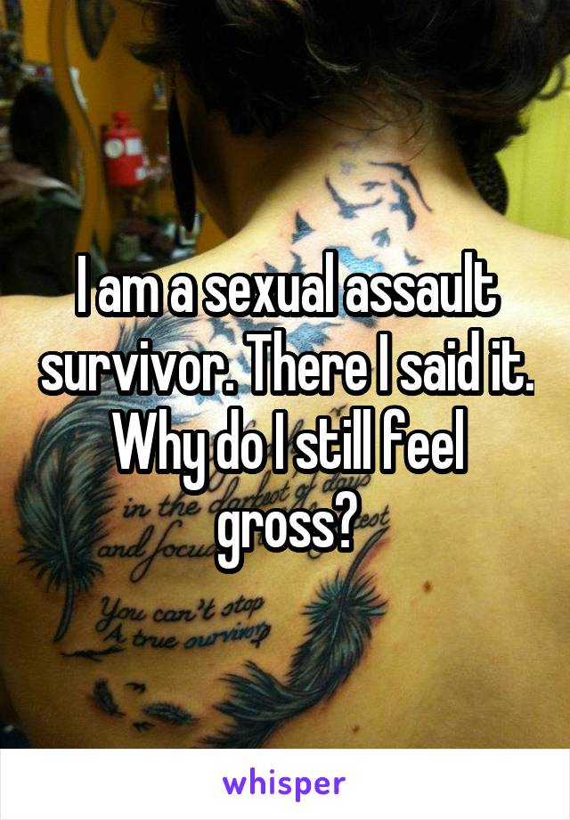 I am a sexual assault survivor. There I said it. Why do I still feel gross?