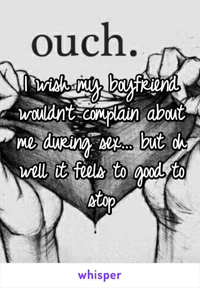 I wish my boyfriend wouldn't complain about me during sex... but oh well it feels to good to stop