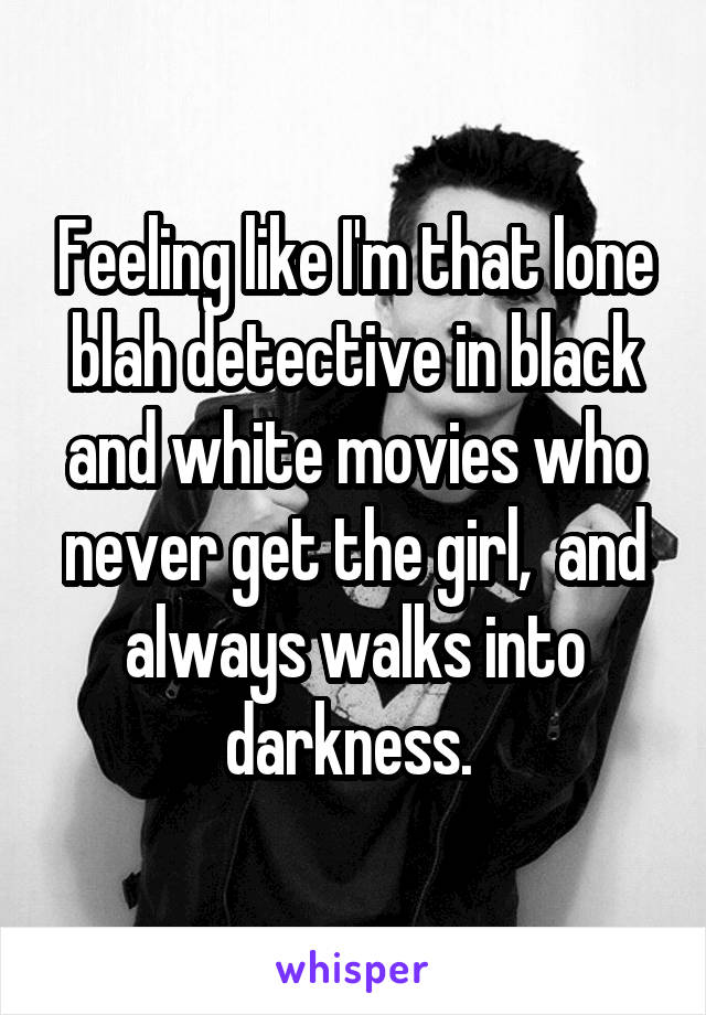Feeling like I'm that lone blah detective in black and white movies who never get the girl,  and always walks into darkness.