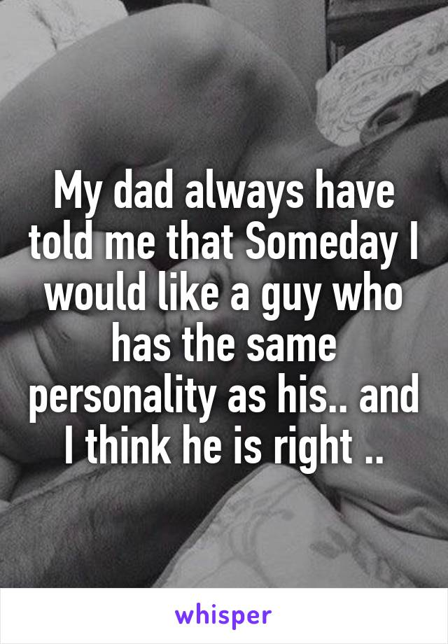 My dad always have told me that Someday I would like a guy who has the same personality as his.. and I think he is right ..
