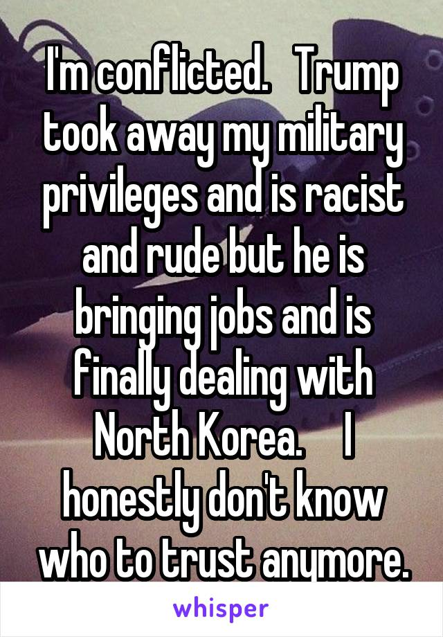 I'm conflicted.   Trump took away my military privileges and is racist and rude but he is bringing jobs and is finally dealing with North Korea.     I honestly don't know who to trust anymore.