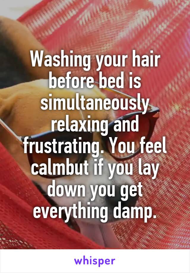 Washing your hair before bed is simultaneously relaxing and frustrating. You feel calmbut if you lay down you get everything damp.