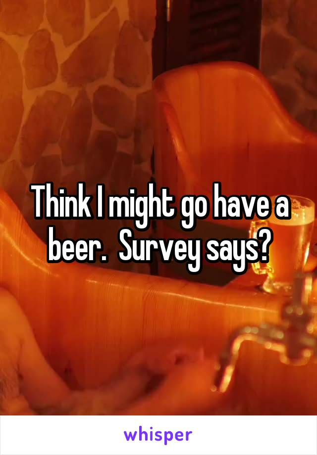 Think I might go have a beer.  Survey says?