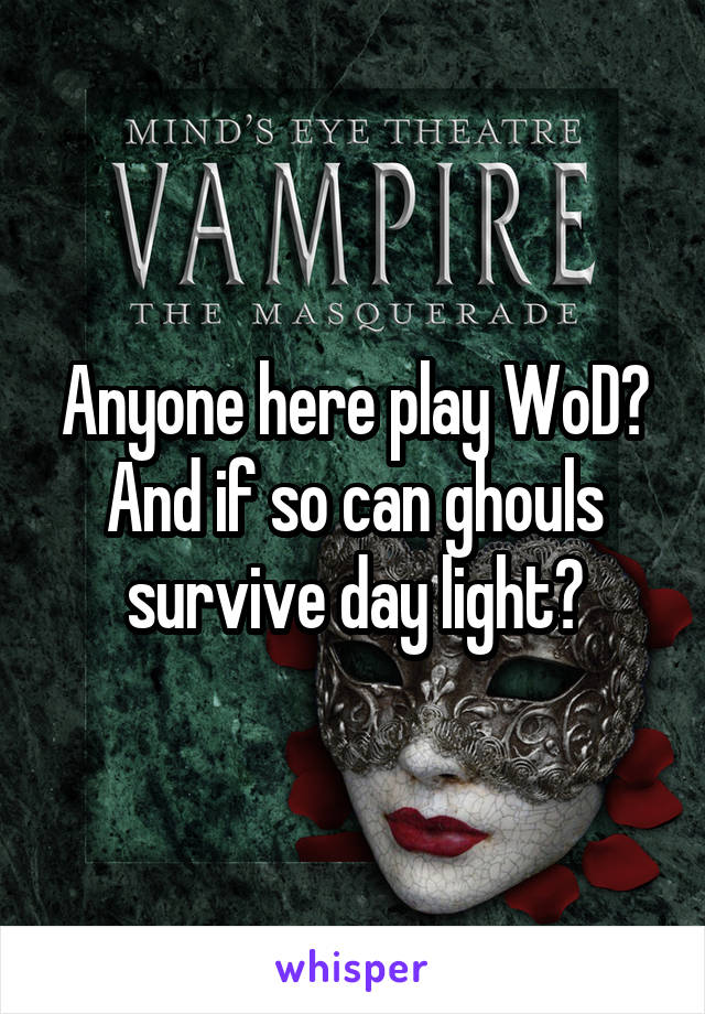 Anyone here play WoD? And if so can ghouls survive day light?