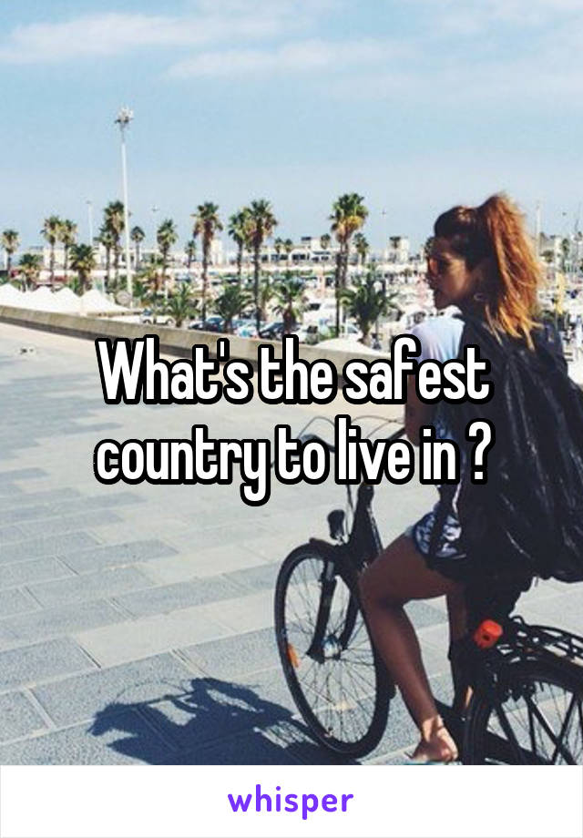 What's the safest country to live in ?