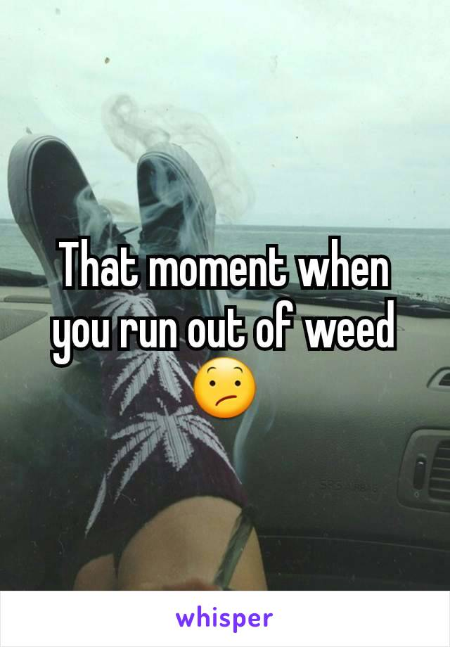 That moment when you run out of weed 😕