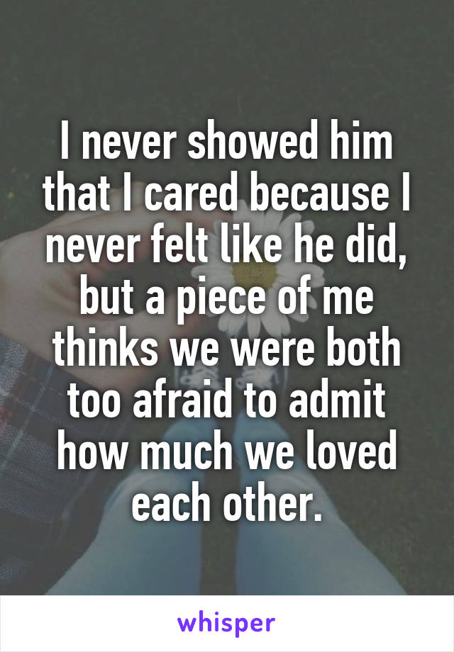 I never showed him that I cared because I never felt like he did, but a piece of me thinks we were both too afraid to admit how much we loved each other.