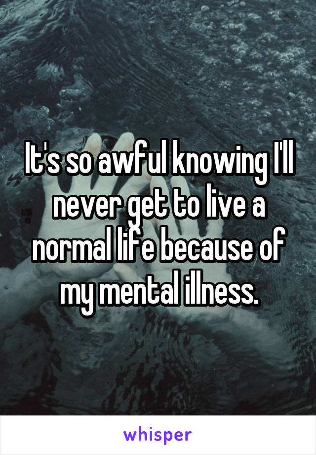 It's so awful knowing I'll never get to live a normal life because of my mental illness.
