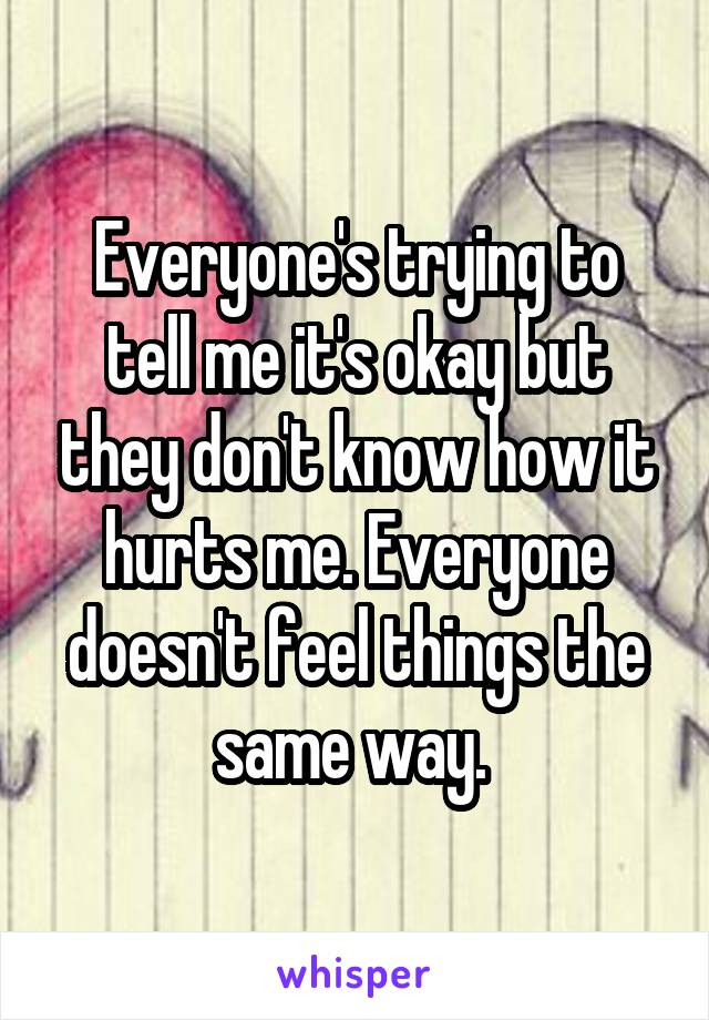 Everyone's trying to tell me it's okay but they don't know how it hurts me. Everyone doesn't feel things the same way.