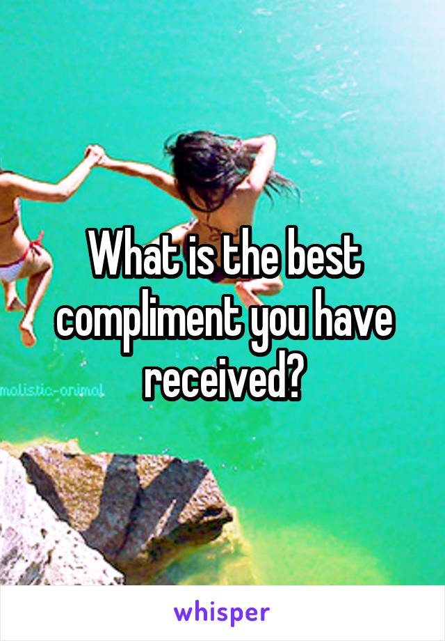 What is the best compliment you have received?