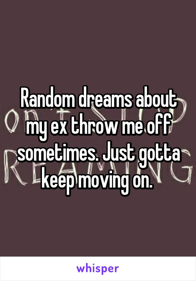 Random dreams about my ex throw me off sometimes. Just gotta keep moving on.