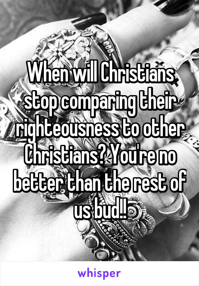 When will Christians stop comparing their righteousness to other Christians? You're no better than the rest of us bud!!