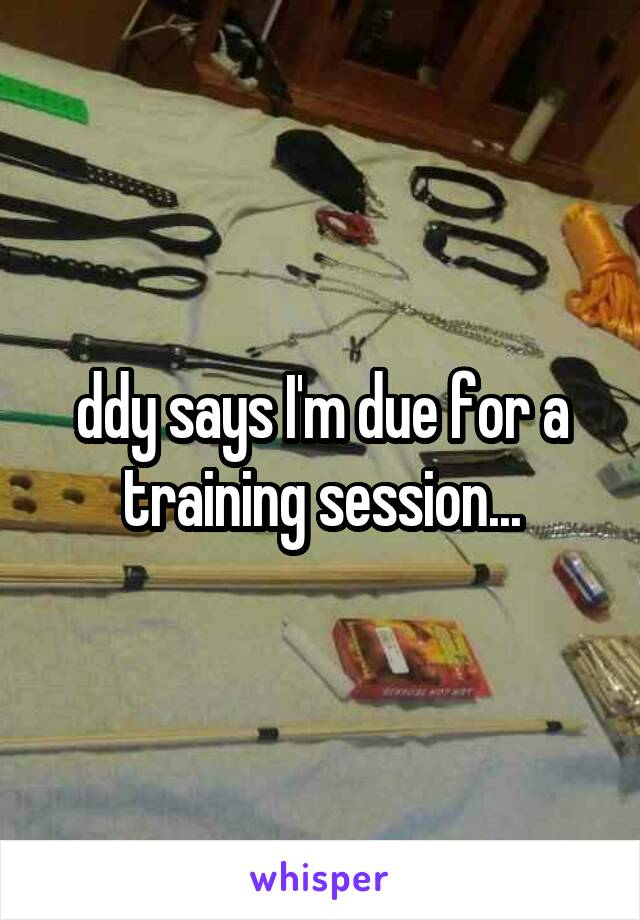 ddy says I'm due for a training session...