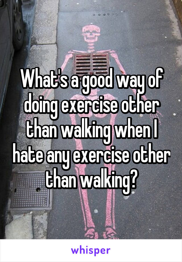What's a good way of doing exercise other than walking when I hate any exercise other than walking?