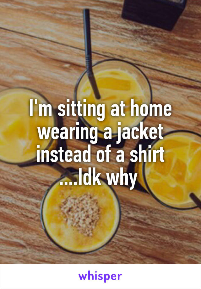 I'm sitting at home wearing a jacket instead of a shirt ....Idk why