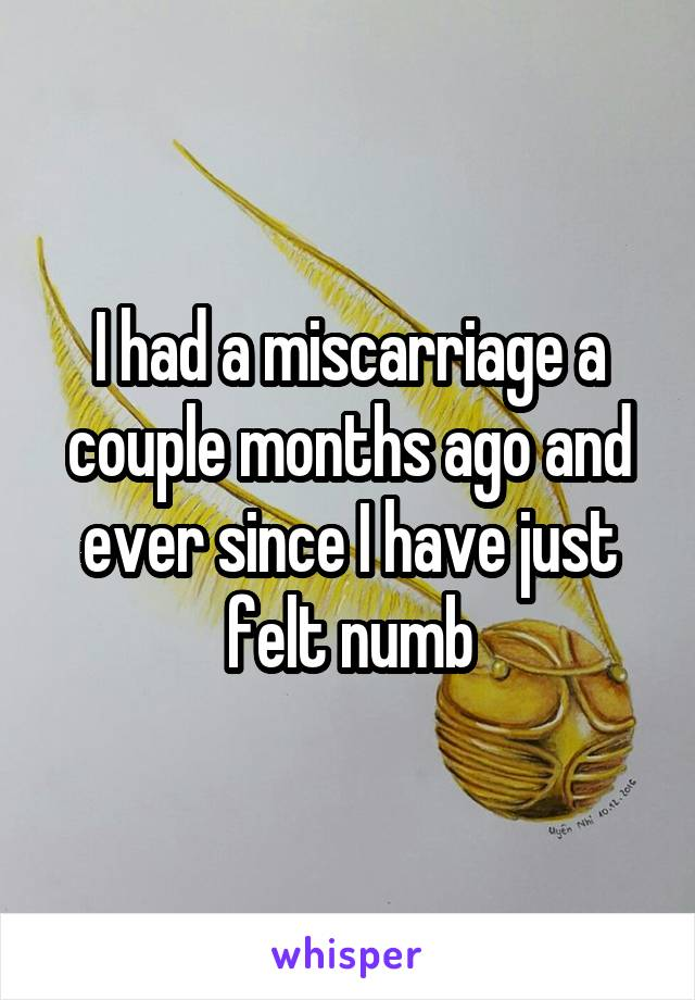 I had a miscarriage a couple months ago and ever since I have just felt numb