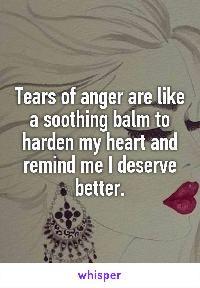 Tears of anger are like a soothing balm to harden my heart and remind me I deserve better.