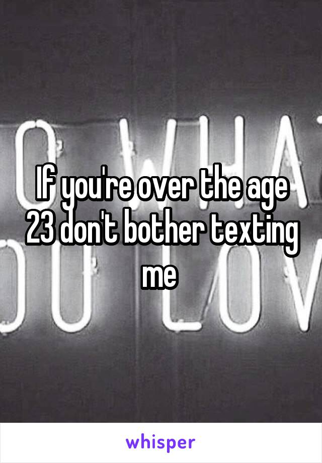 If you're over the age 23 don't bother texting me