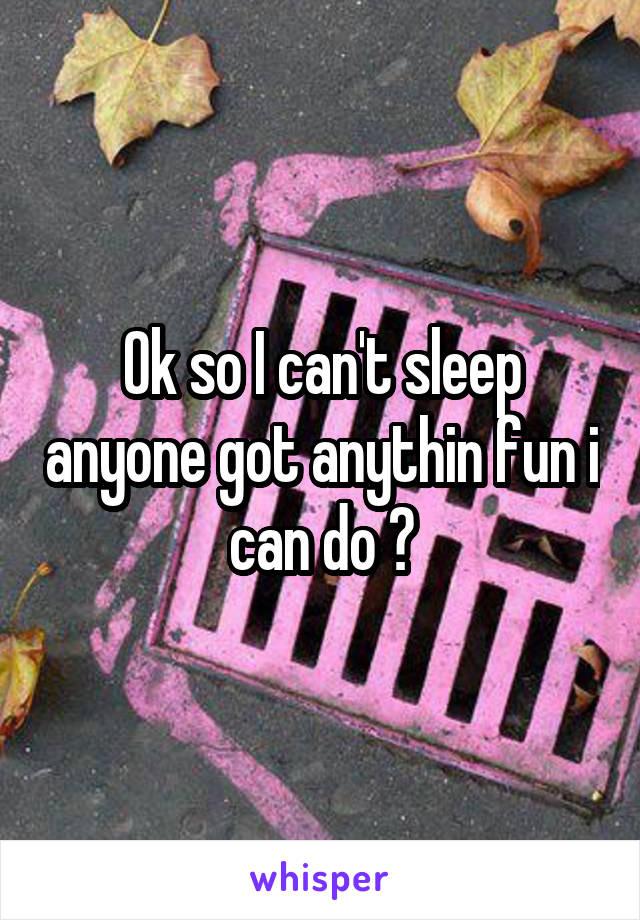 Ok so I can't sleep anyone got anythin fun i can do ?
