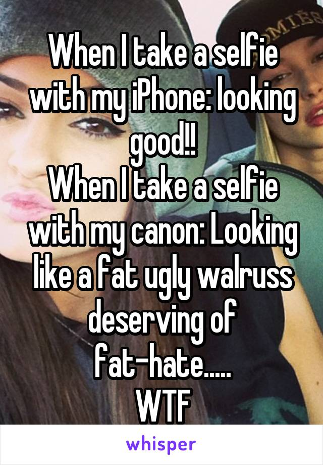 When I take a selfie with my iPhone: looking good!! When I take a selfie with my canon: Looking like a fat ugly walruss deserving of fat-hate..... WTF