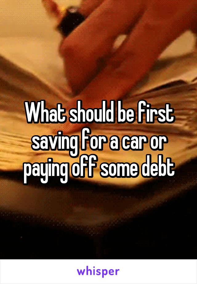 What should be first saving for a car or paying off some debt