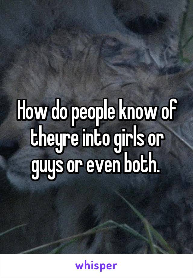 How do people know of theyre into girls or guys or even both.