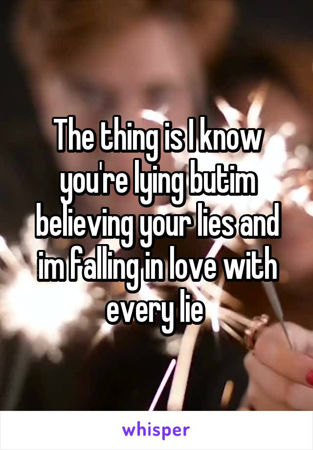 The thing is I know you're lying butim believing your lies and im falling in love with every lie