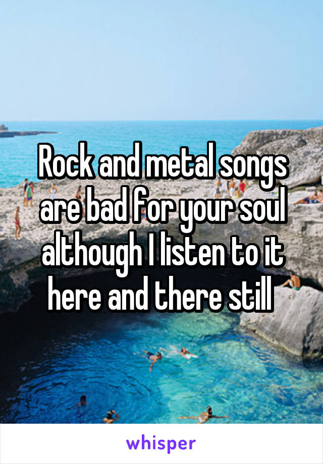 Rock and metal songs are bad for your soul although I listen to it here and there still