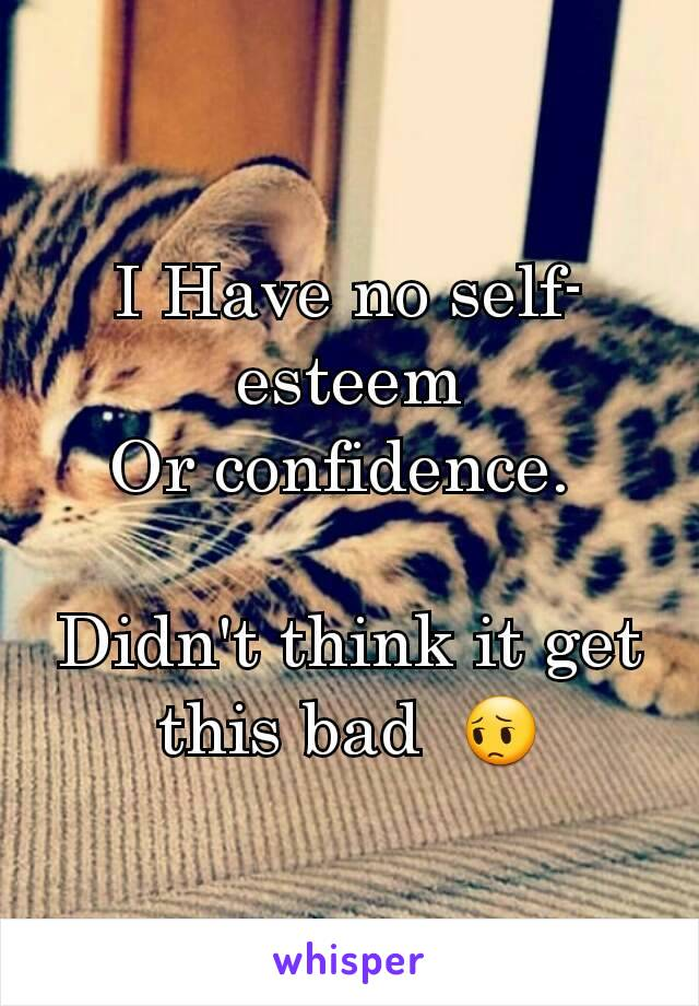 I Have no self-esteem Or confidence.   Didn't think it get this bad  😔
