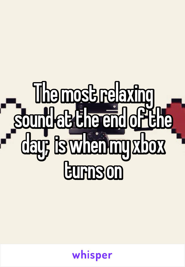 The most relaxing sound at the end of the day;  is when my xbox turns on