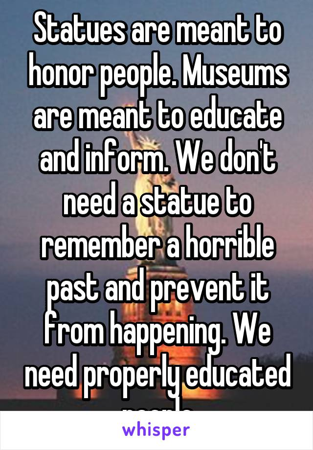 Statues are meant to honor people. Museums are meant to educate and inform. We don't need a statue to remember a horrible past and prevent it from happening. We need properly educated people