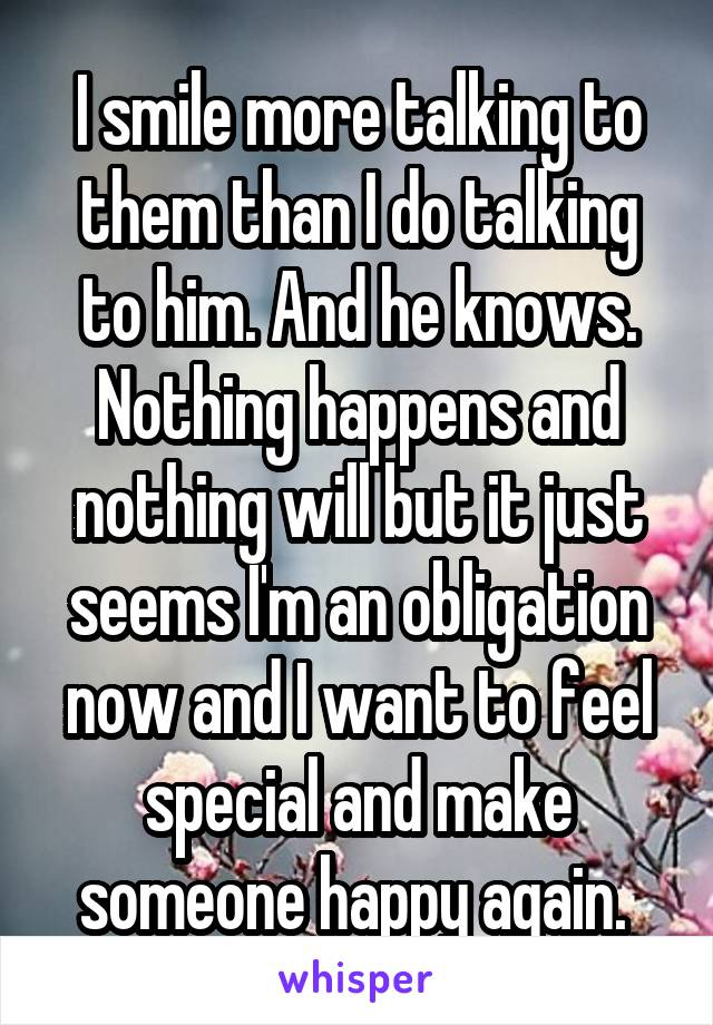 I smile more talking to them than I do talking to him. And he knows. Nothing happens and nothing will but it just seems I'm an obligation now and I want to feel special and make someone happy again.