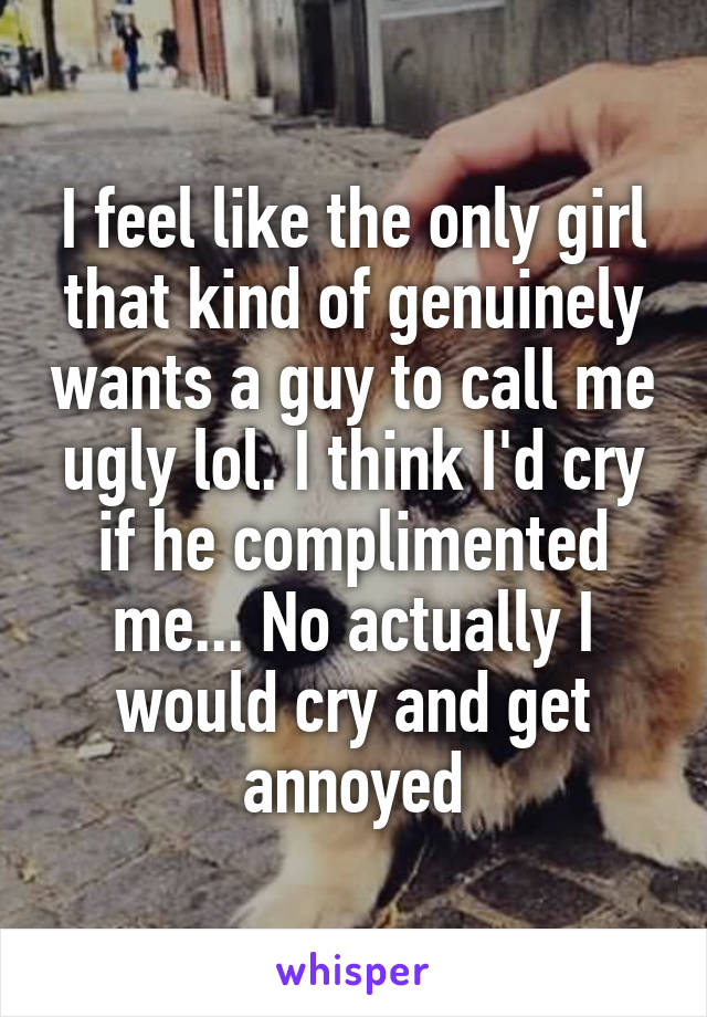 I feel like the only girl that kind of genuinely wants a guy to call me ugly lol. I think I'd cry if he complimented me... No actually I would cry and get annoyed
