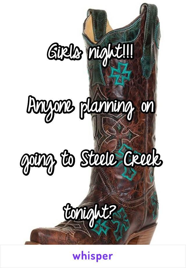 Girls night!!!   Anyone planning on   going to Steele Creek   tonight?