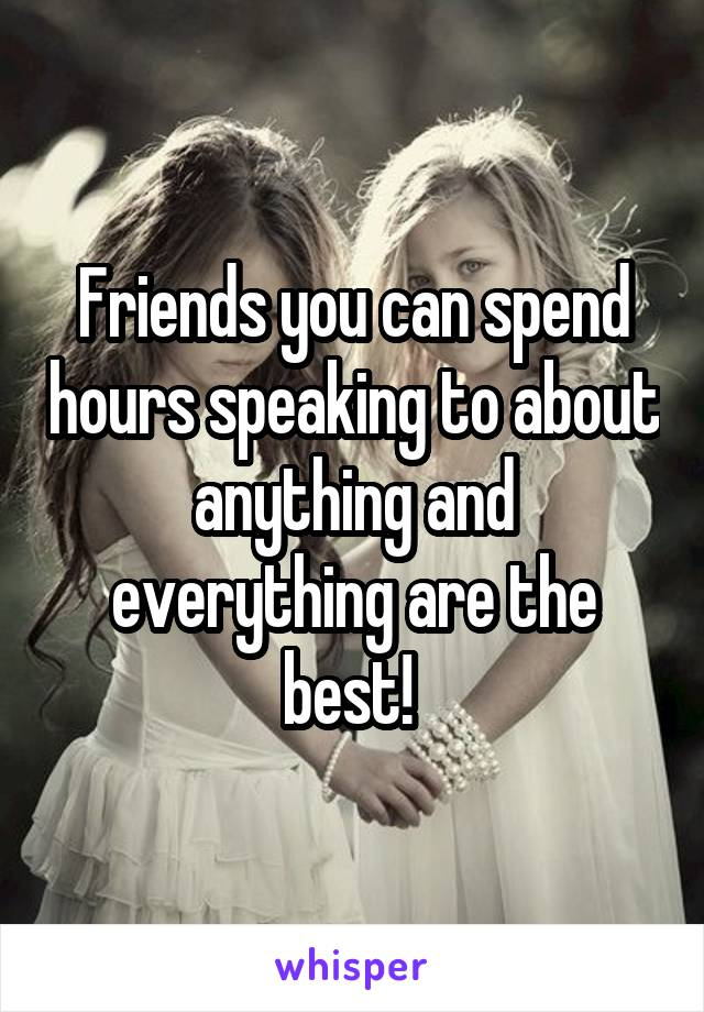 Friends you can spend hours speaking to about anything and everything are the best!