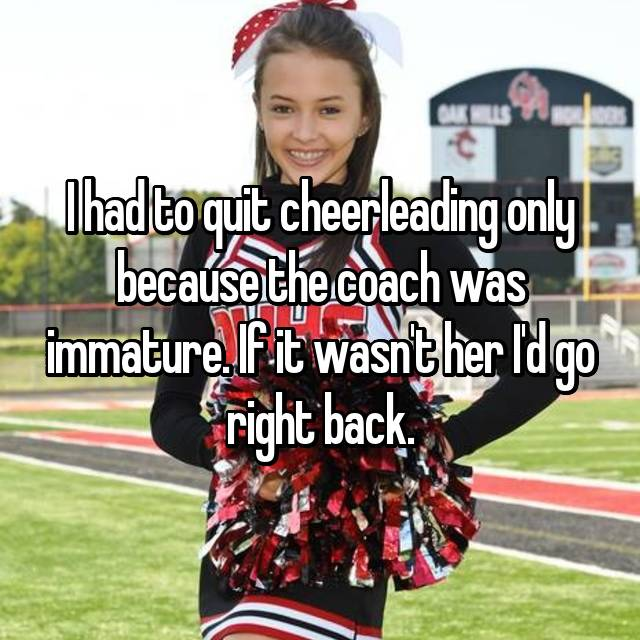I had to quit cheerleading only because the coach was immature. If it wasn't her I'd go right back.