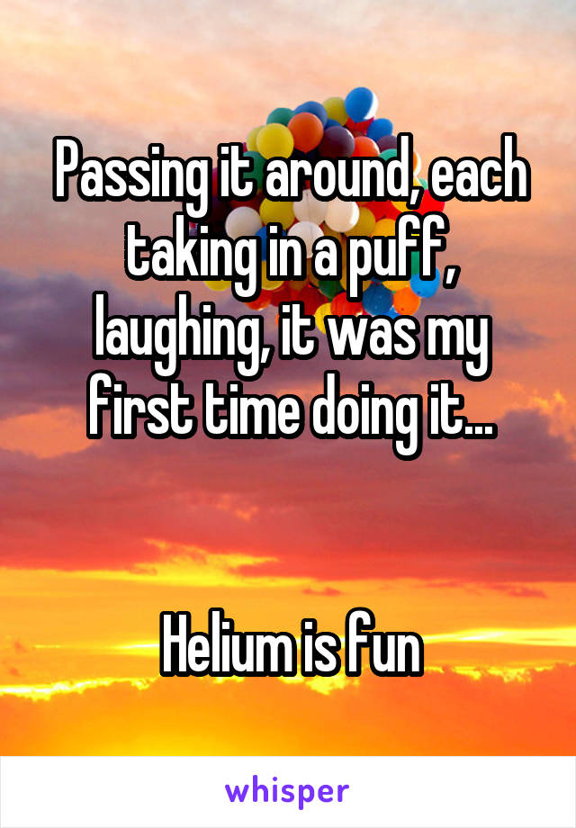 Passing it around, each taking in a puff, laughing, it was my first time doing it...   Helium is fun