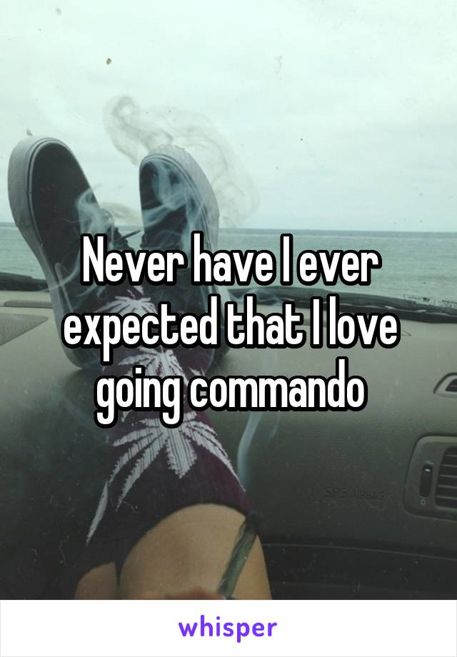 Never have I ever expected that I love going commando