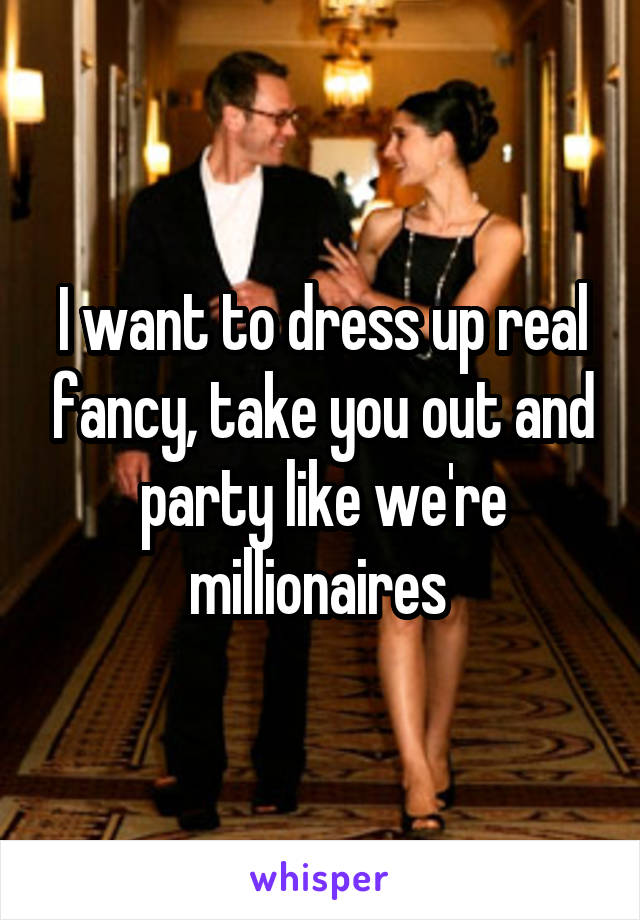 I want to dress up real fancy, take you out and party like we're millionaires