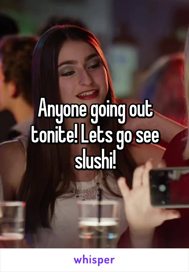 Anyone going out tonite! Lets go see slushi!